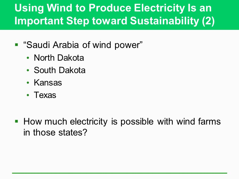 Using Wind to Produce Electricity Is an Important Step toward Sustainability (2) Saudi Arabia of wind power North Dakota South Dakota Kansas Texas How much electricity is possible with wind farms in those states