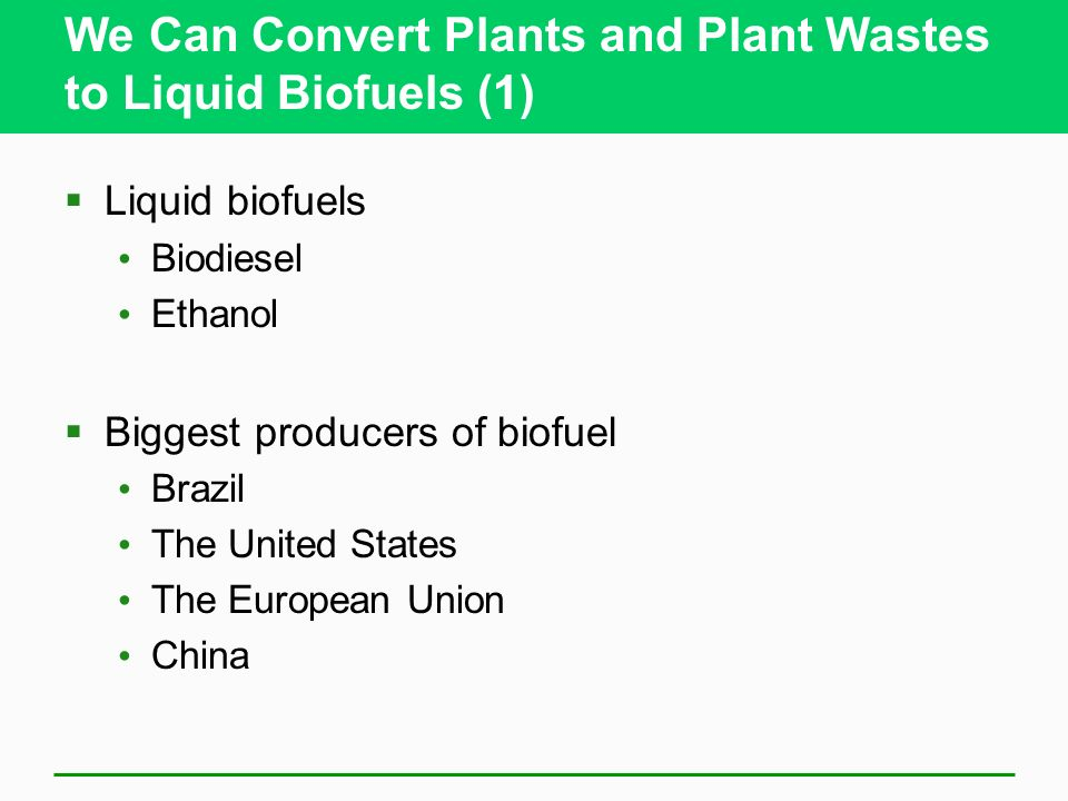 We Can Convert Plants and Plant Wastes to Liquid Biofuels (1) Liquid biofuels Biodiesel Ethanol Biggest producers of biofuel Brazil The United States The European Union China