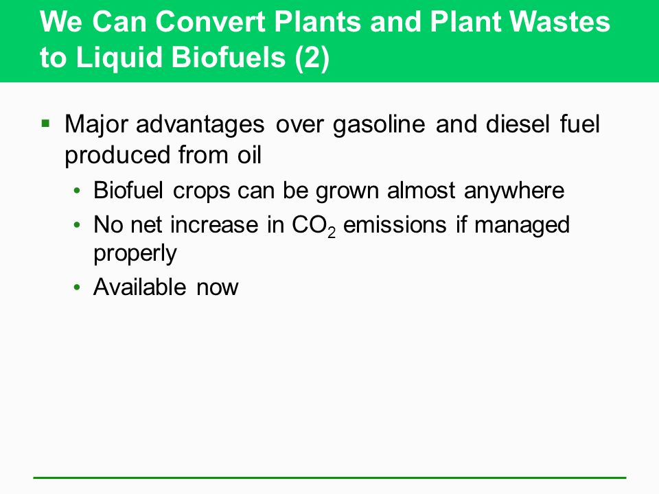 We Can Convert Plants and Plant Wastes to Liquid Biofuels (2) Major advantages over gasoline and diesel fuel produced from oil Biofuel crops can be grown almost anywhere No net increase in CO 2 emissions if managed properly Available now