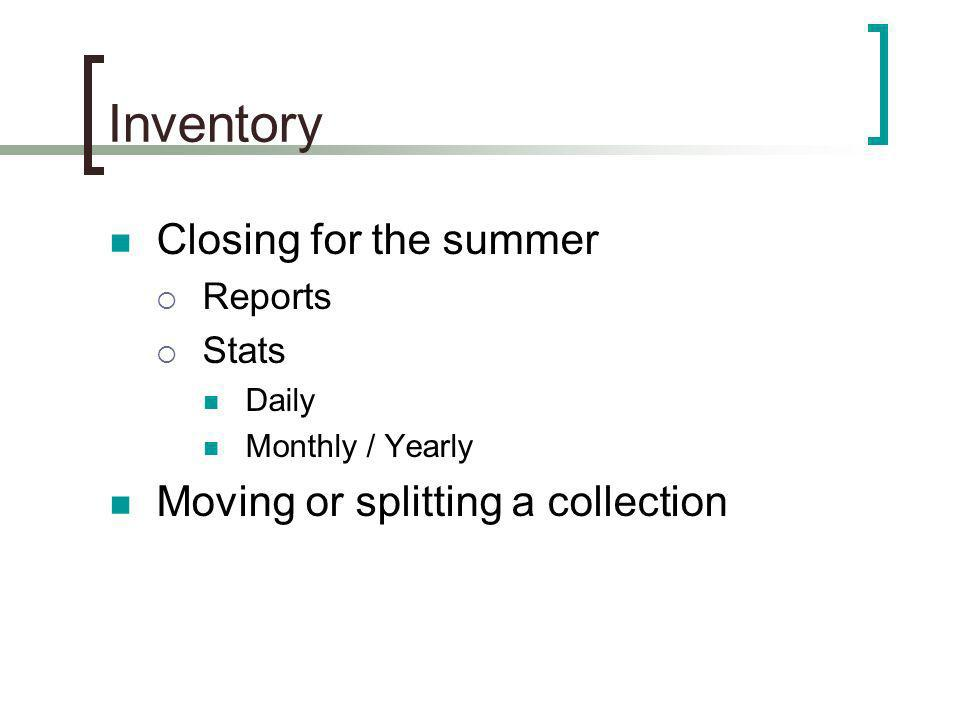 Inventory Closing for the summer Reports Stats Daily Monthly / Yearly Moving or splitting a collection