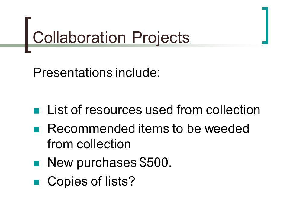 Collaboration Projects Presentations include: List of resources used from collection Recommended items to be weeded from collection New purchases $500.
