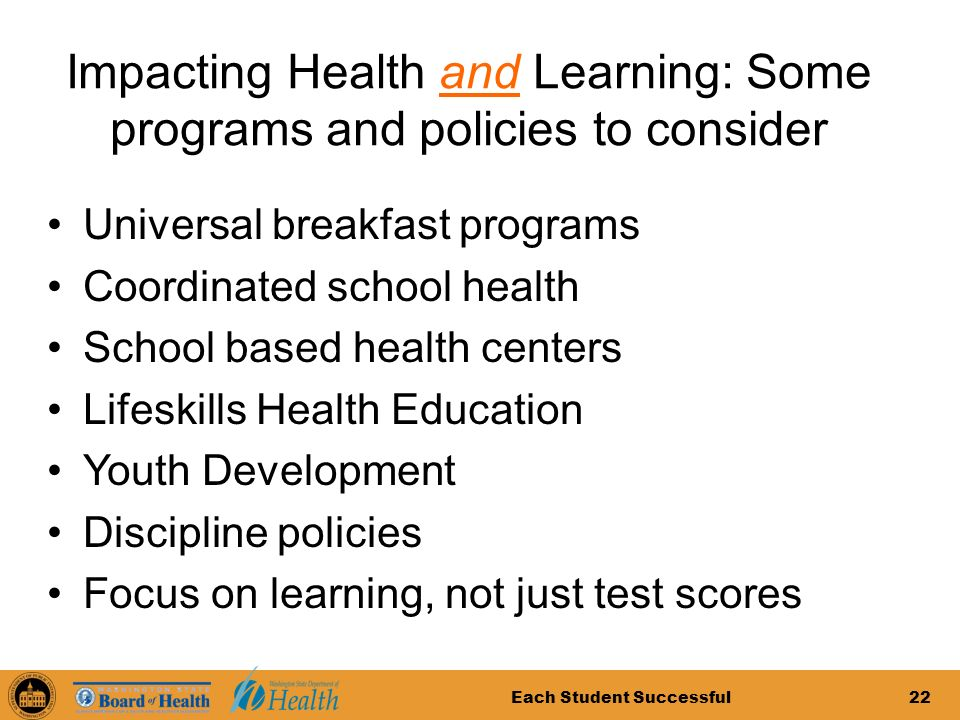 Each Student Successful22 Impacting Health and Learning: Some programs and policies to consider Universal breakfast programs Coordinated school health School based health centers Lifeskills Health Education Youth Development Discipline policies Focus on learning, not just test scores