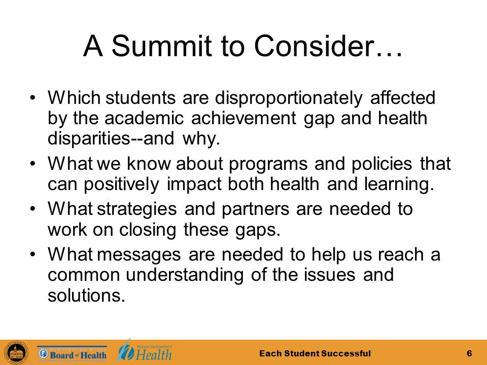 6 A Summit to Consider… Which students are disproportionately affected by the academic achievement gap and health disparities--and why.
