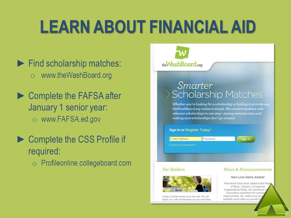 LEARN ABOUT FINANCIAL AID Find scholarship matches: o www.theWashBoard.org Complete the FAFSA after January 1 senior year: o www.FAFSA.ed.gov Complete the CSS Profile if required: o Profileonline.collegeboard.com