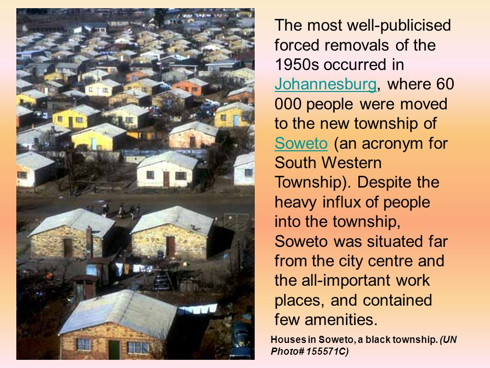 The most well-publicised forced removals of the 1950s occurred in Johannesburg, where people were moved to the new township of Soweto (an acronym for South Western Township).