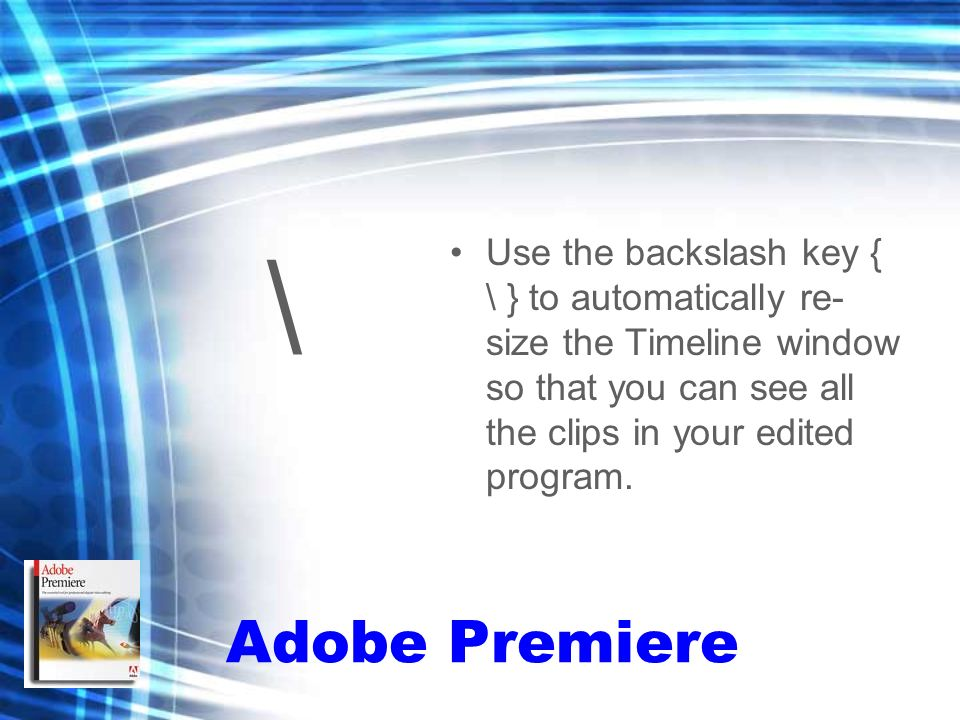\ Use the backslash key { \ } to automatically re- size the Timeline window so that you can see all the clips in your edited program.