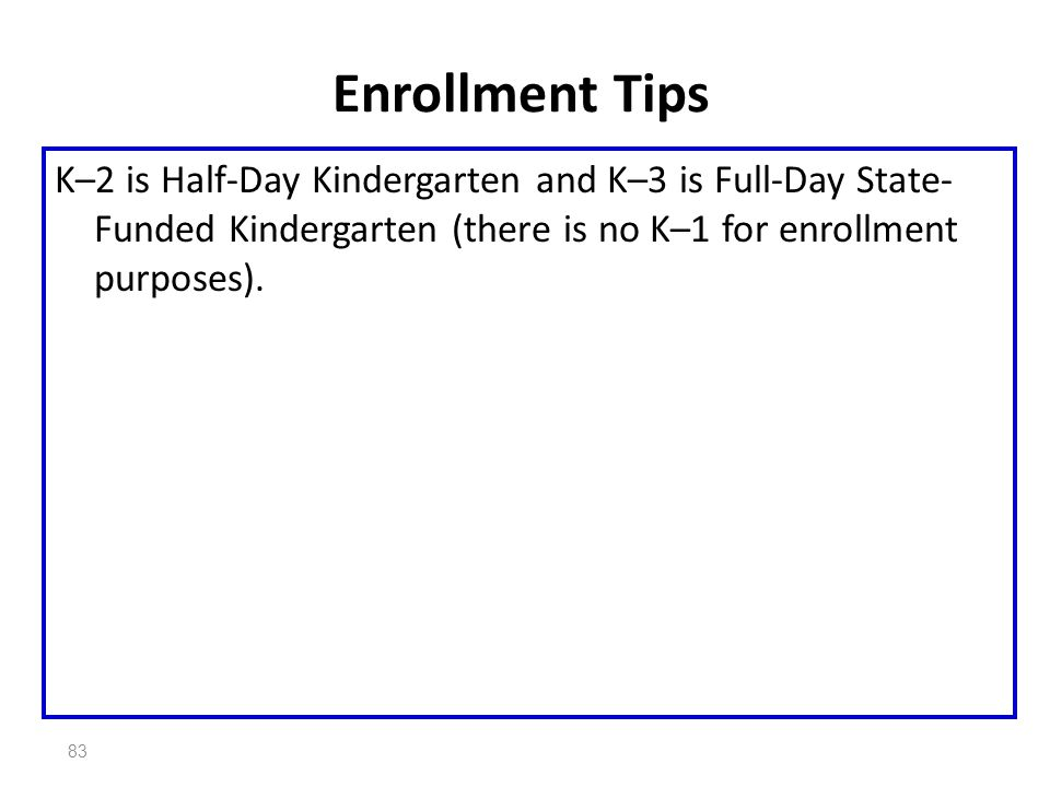 83 Enrollment Tips K–2 is Half-Day Kindergarten and K–3 is Full-Day State- Funded Kindergarten (there is no K–1 for enrollment purposes).