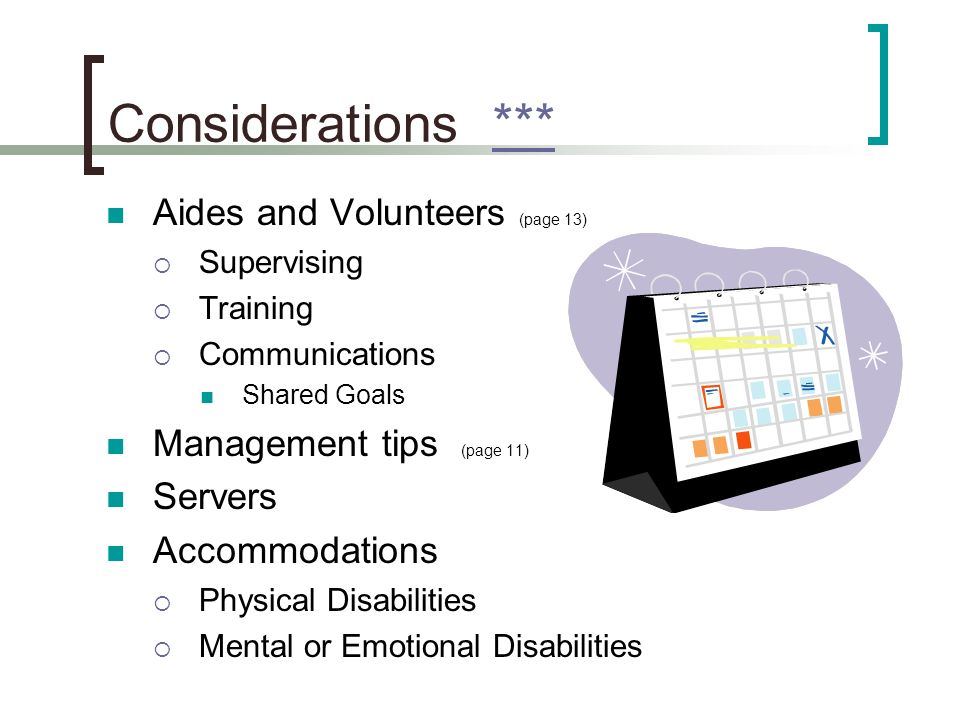 Considerations ****** Aides and Volunteers (page 13) Supervising Training Communications Shared Goals Management tips (page 11) Servers Accommodations Physical Disabilities Mental or Emotional Disabilities