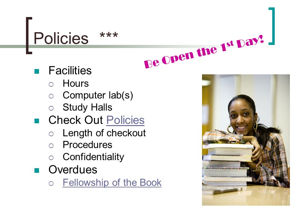 Policies *** Facilities Hours Computer lab(s) Study Halls Check Out PoliciesPolicies Length of checkout Procedures Confidentiality Overdues Fellowship of the Book Be Open the 1 st Day!