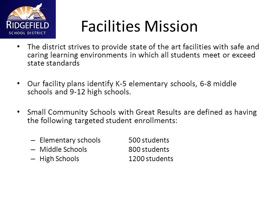 Facilities Mission The district strives to provide state of the art facilities with safe and caring learning environments in which all students meet or exceed state standards Our facility plans identify K-5 elementary schools, 6-8 middle schools and 9-12 high schools.