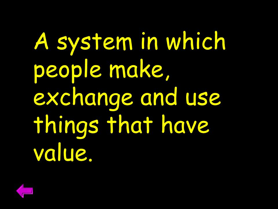 A system in which people make, exchange and use things that have value.