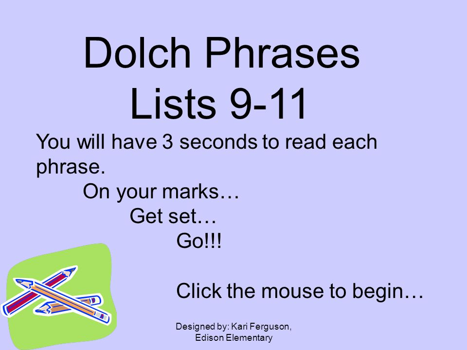 Designed by: Kari Ferguson, Edison Elementary Dolch Phrases Lists 9-11 You will have 3 seconds to read each phrase.
