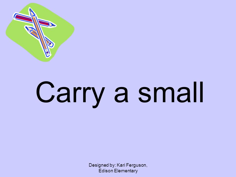 Designed by: Kari Ferguson, Edison Elementary Carry a small