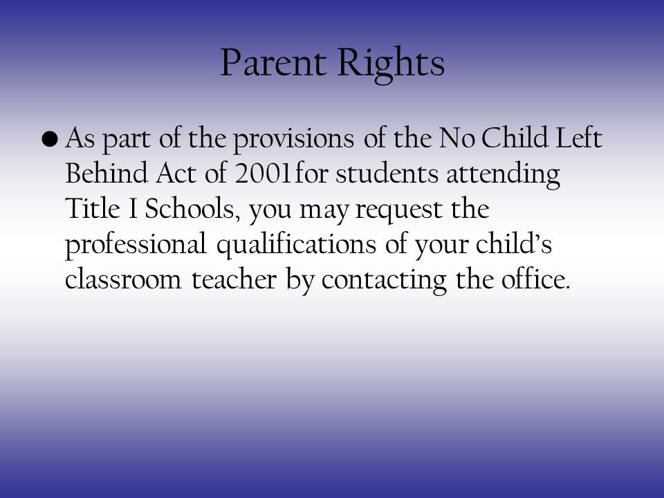 Parent Rights As part of the provisions of the No Child Left Behind Act of 2001 for students attending Title I Schools, you may request the professional qualifications of your childs classroom teacher by contacting the office.