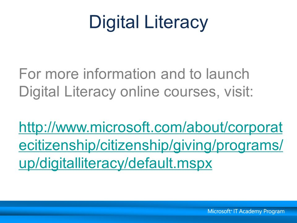 Digital Literacy For more information and to launch Digital Literacy online courses, visit: http://www.microsoft.com/about/corporat ecitizenship/citizenship/giving/programs/ up/digitalliteracy/default.mspx