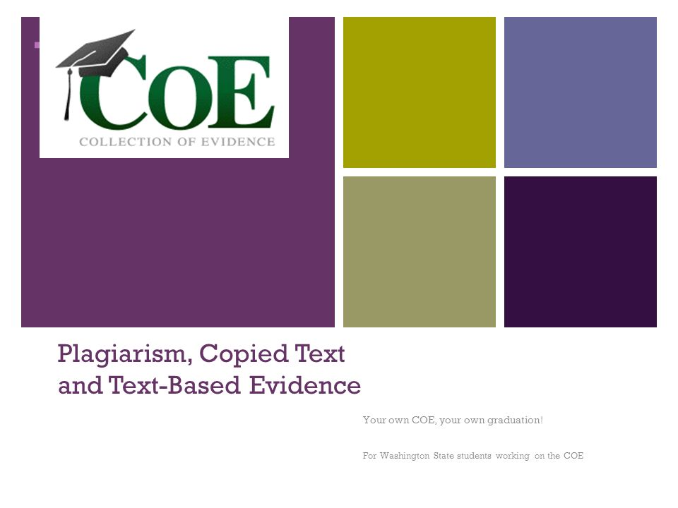 + Plagiarism, Copied Text and Text-Based Evidence Your own COE, your own graduation.