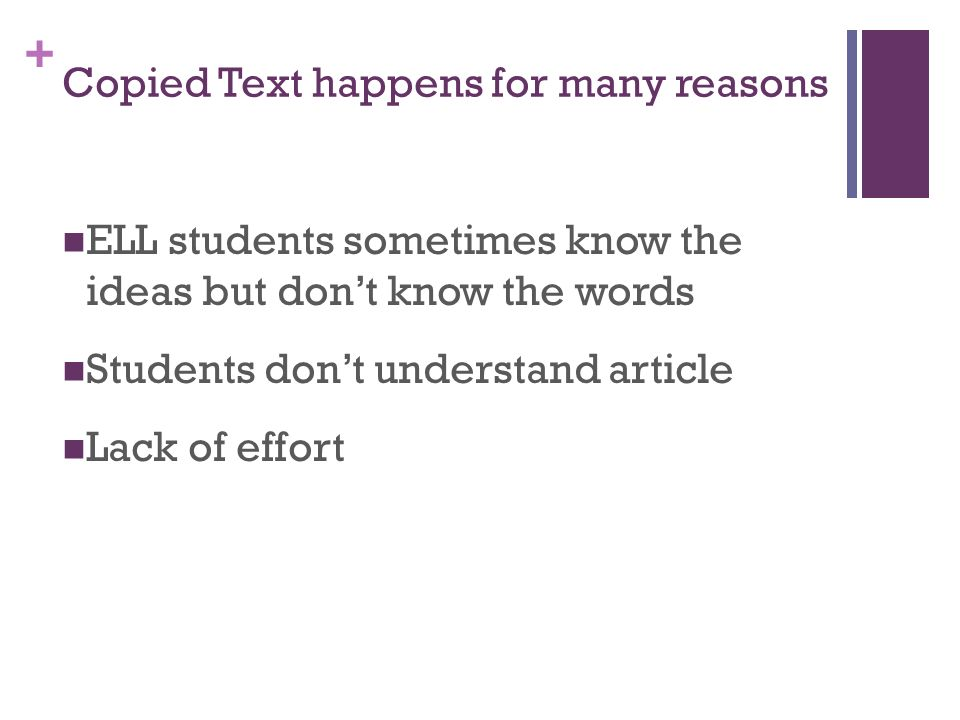 + Copied Text happens for many reasons ELL students sometimes know the ideas but dont know the words Students dont understand article Lack of effort