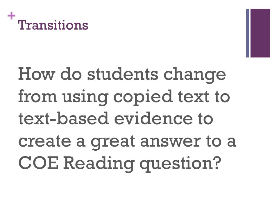 + Transitions How do students change from using copied text to text-based evidence to create a great answer to a COE Reading question