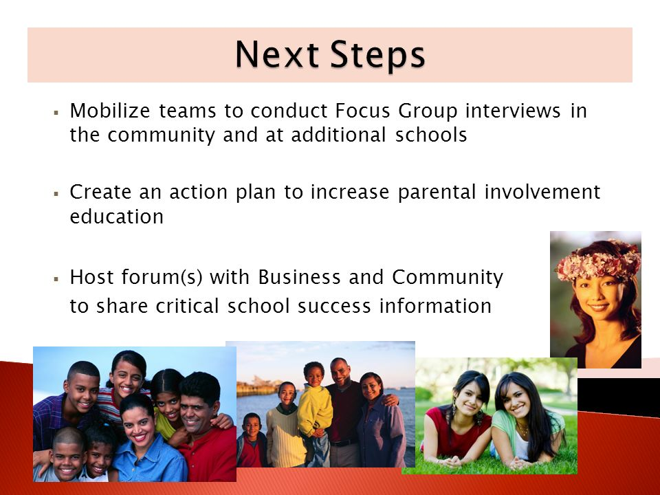 Mobilize teams to conduct Focus Group interviews in the community and at additional schools Create an action plan to increase parental involvement education Host forum(s) with Business and Community to share critical school success information