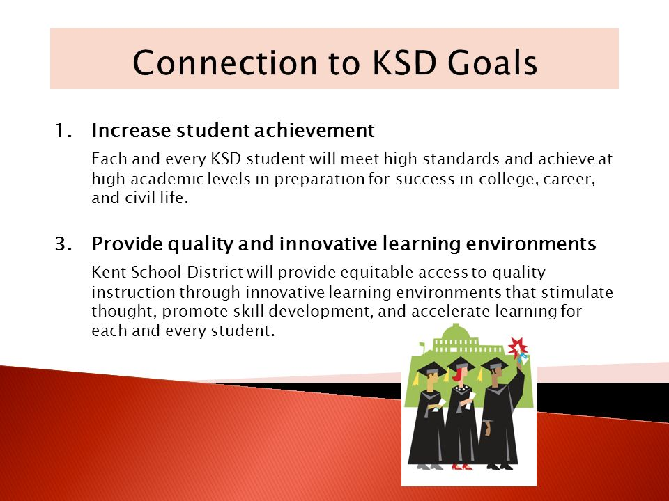 1.Increase student achievement Each and every KSD student will meet high standards and achieve at high academic levels in preparation for success in college, career, and civil life.