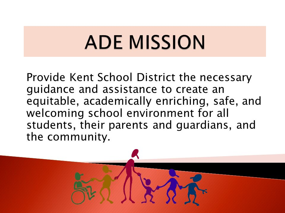 Provide Kent School District the necessary guidance and assistance to create an equitable, academically enriching, safe, and welcoming school environment for all students, their parents and guardians, and the community.