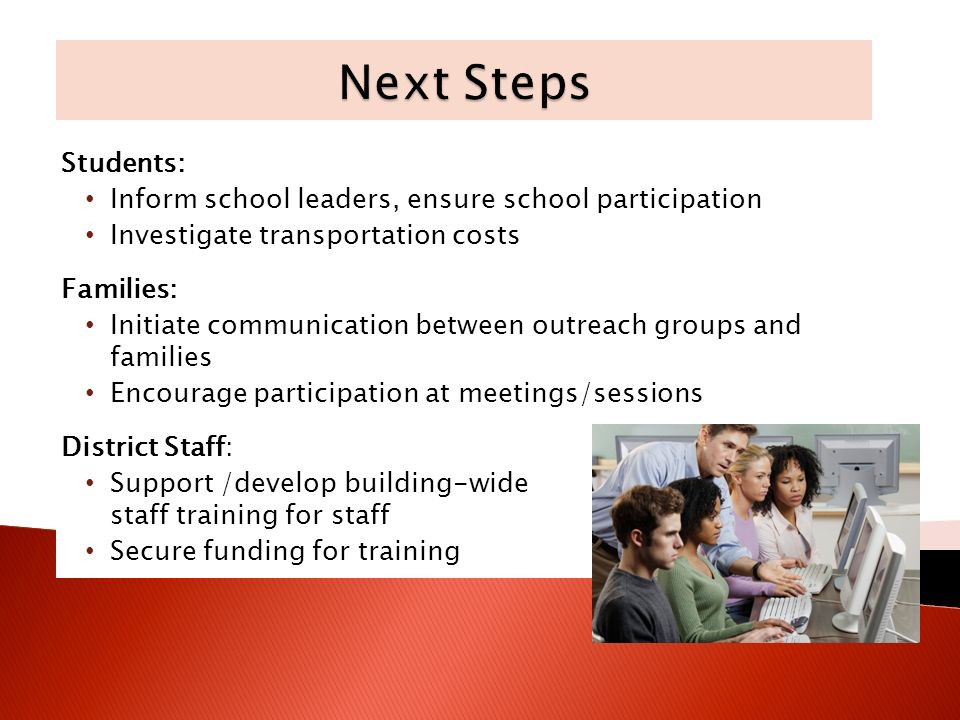 Students: Inform school leaders, ensure school participation Investigate transportation costs Families: Initiate communication between outreach groups and families Encourage participation at meetings/sessions District Staff: Support /develop building-wide staff training for staff Secure funding for training