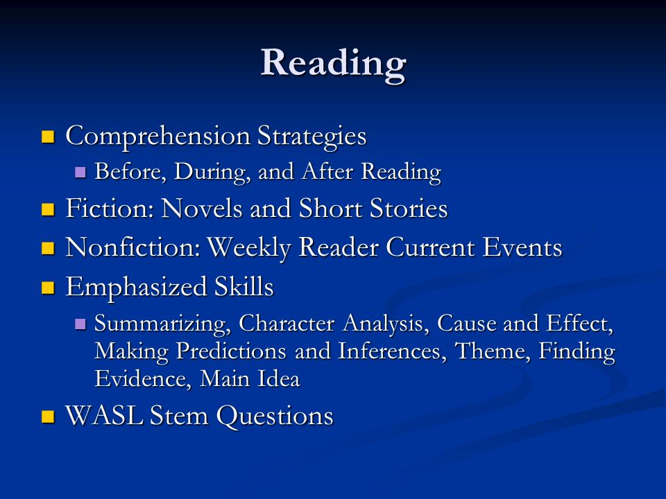Reading Comprehension Strategies Comprehension Strategies Before, During, and After Reading Before, During, and After Reading Fiction: Novels and Short Stories Fiction: Novels and Short Stories Nonfiction: Weekly Reader Current Events Nonfiction: Weekly Reader Current Events Emphasized Skills Emphasized Skills Summarizing, Character Analysis, Cause and Effect, Making Predictions and Inferences, Theme, Finding Evidence, Main Idea Summarizing, Character Analysis, Cause and Effect, Making Predictions and Inferences, Theme, Finding Evidence, Main Idea WASL Stem Questions WASL Stem Questions