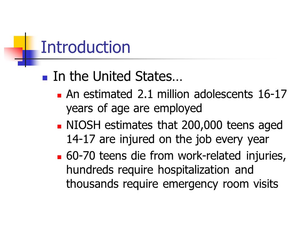 Introduction In the United States… An estimated 2.1 million adolescents 16-17 years of age are employed NIOSH estimates that 200,000 teens aged 14-17 are injured on the job every year 60-70 teens die from work-related injuries, hundreds require hospitalization and thousands require emergency room visits