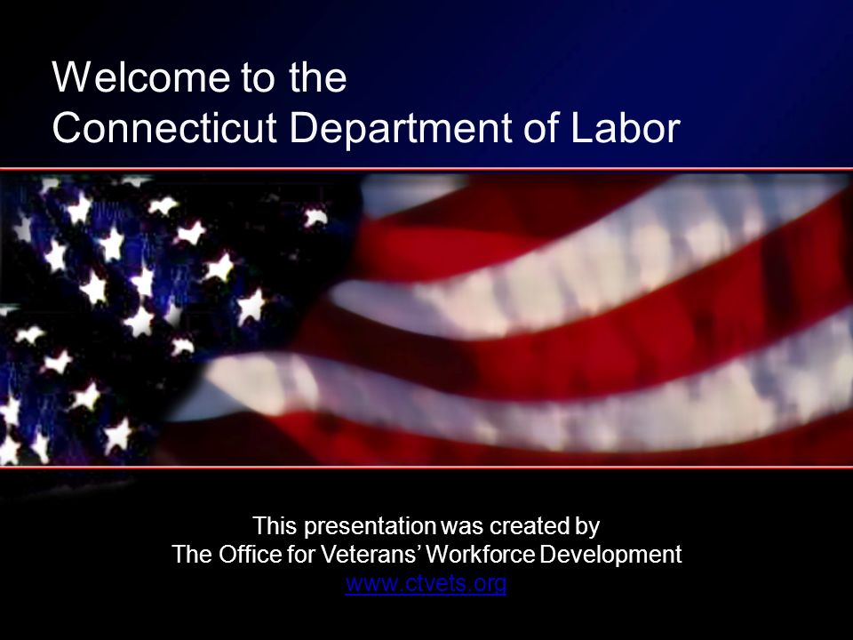 This presentation was created by The Office for Veterans Workforce Development   Welcome to the Connecticut Department of Labor