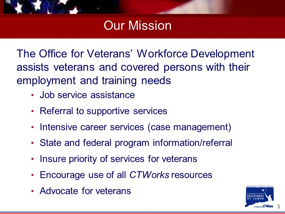 3 Our Mission The Office for Veterans Workforce Development assists veterans and covered persons with their employment and training needs Job service assistance Referral to supportive services Intensive career services (case management) State and federal program information/referral Insure priority of services for veterans Encourage use of all CTWorks resources Advocate for veterans