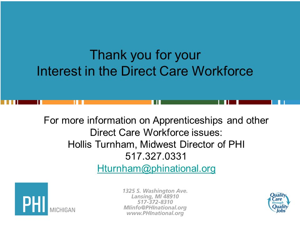 Thank you for your Interest in the Direct Care Workforce For more information on Apprenticeships and other Direct Care Workforce issues: Hollis Turnham, Midwest Director of PHI 517.327.0331 Hturnham@phinational.org
