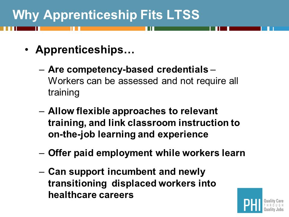 Why Apprenticeship Fits LTSS Apprenticeships… –Are competency-based credentials – Workers can be assessed and not require all training –Allow flexible approaches to relevant training, and link classroom instruction to on-the-job learning and experience –Offer paid employment while workers learn –Can support incumbent and newly transitioning displaced workers into healthcare careers
