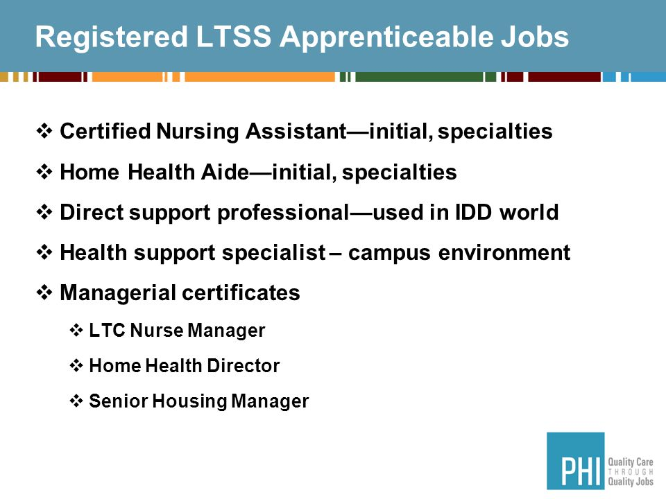 Registered LTSS Apprenticeable Jobs Certified Nursing Assistantinitial, specialties Home Health Aideinitial, specialties Direct support professionalused in IDD world Health support specialist – campus environment Managerial certificates LTC Nurse Manager Home Health Director Senior Housing Manager