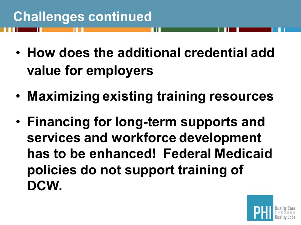 Challenges continued How does the additional credential add value for employers Maximizing existing training resources Financing for long-term supports and services and workforce development has to be enhanced.