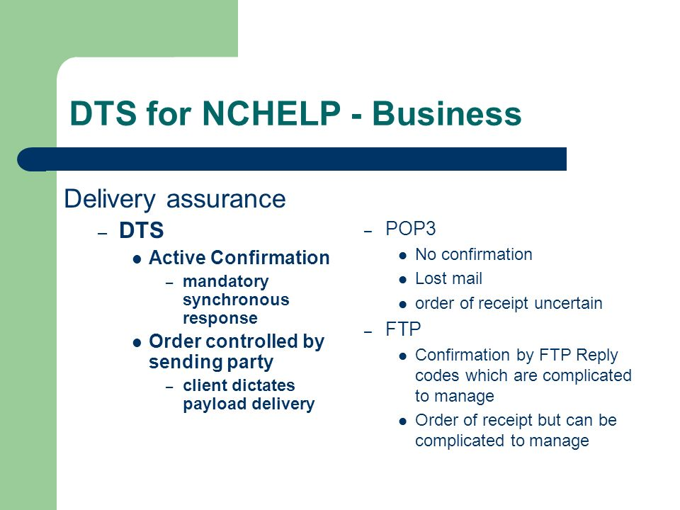 DTS for NCHELP - Business – POP3 No confirmation Lost mail order of receipt uncertain – FTP Confirmation by FTP Reply codes which are complicated to manage Order of receipt but can be complicated to manage Delivery assurance – DTS Active Confirmation – mandatory synchronous response Order controlled by sending party – client dictates payload delivery