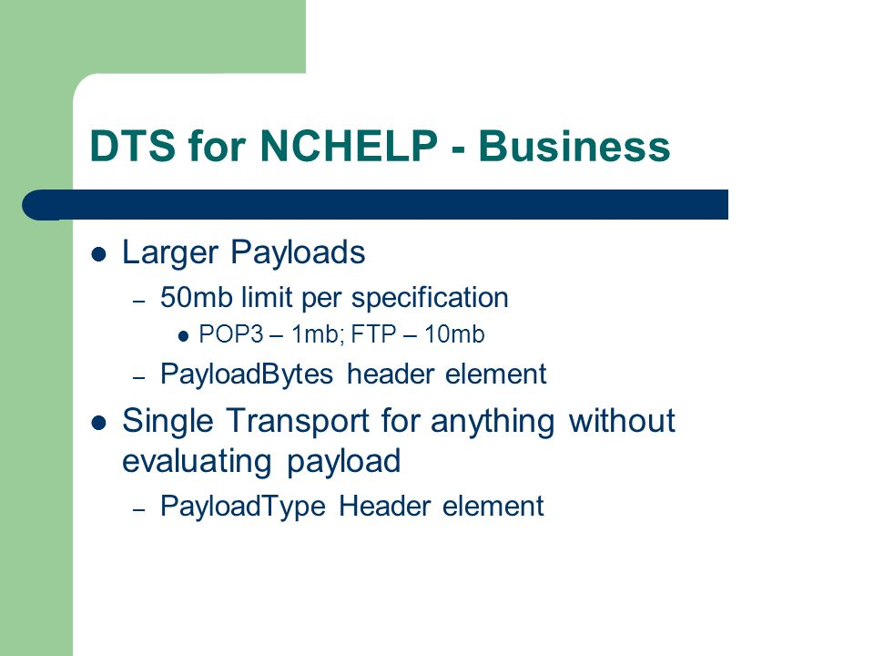 DTS for NCHELP - Business Larger Payloads – 50mb limit per specification POP3 – 1mb; FTP – 10mb – PayloadBytes header element Single Transport for anything without evaluating payload – PayloadType Header element