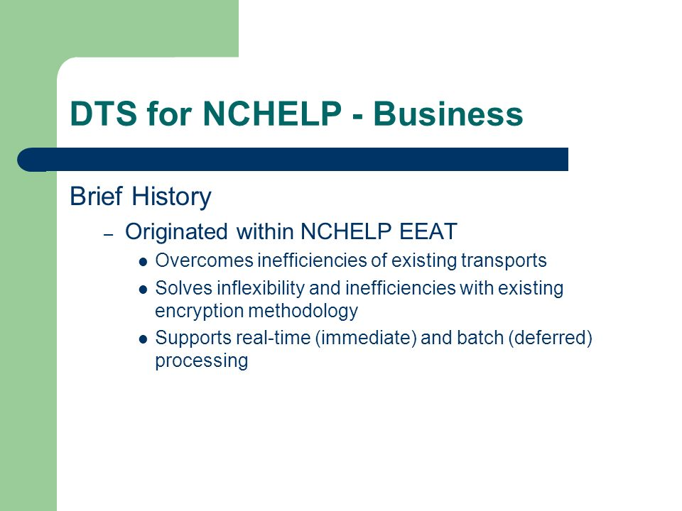 DTS for NCHELP - Business Brief History – Originated within NCHELP EEAT Overcomes inefficiencies of existing transports Solves inflexibility and inefficiencies with existing encryption methodology Supports real-time (immediate) and batch (deferred) processing