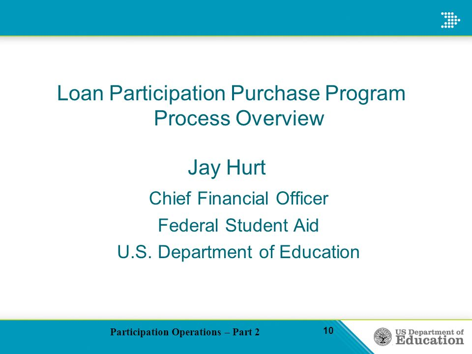 Participation Operations – Part 2 10 Loan Participation Purchase Program Process Overview Jay Hurt Chief Financial Officer Federal Student Aid U.S.