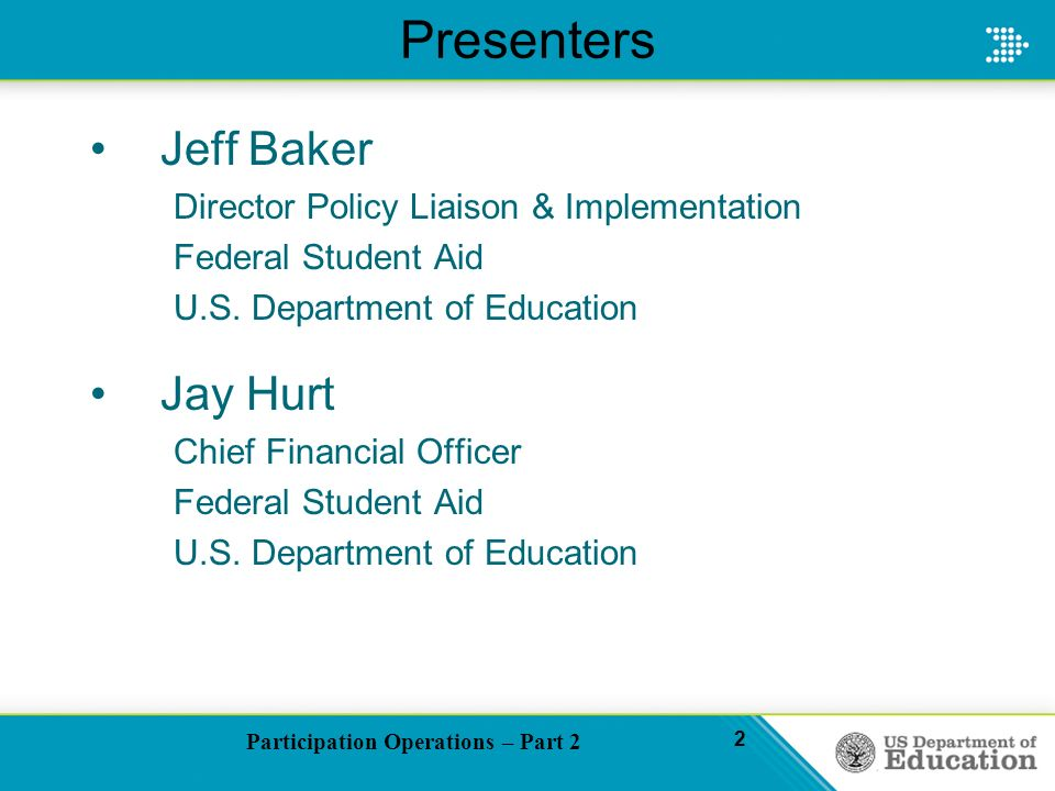 Participation Operations – Part 2 2 Presenters Jeff Baker Director Policy Liaison & Implementation Federal Student Aid U.S.