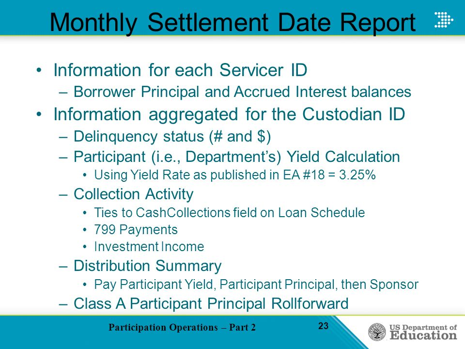 Participation Operations – Part 2 23 Monthly Settlement Date Report Information for each Servicer ID –Borrower Principal and Accrued Interest balances Information aggregated for the Custodian ID –Delinquency status (# and $) –Participant (i.e., Departments) Yield Calculation Using Yield Rate as published in EA #18 = 3.25% –Collection Activity Ties to CashCollections field on Loan Schedule 799 Payments Investment Income –Distribution Summary Pay Participant Yield, Participant Principal, then Sponsor –Class A Participant Principal Rollforward