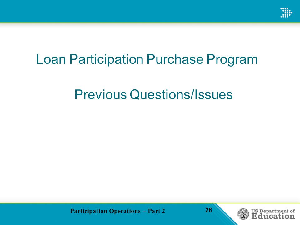 Participation Operations – Part 2 26 Loan Participation Purchase Program Previous Questions/Issues