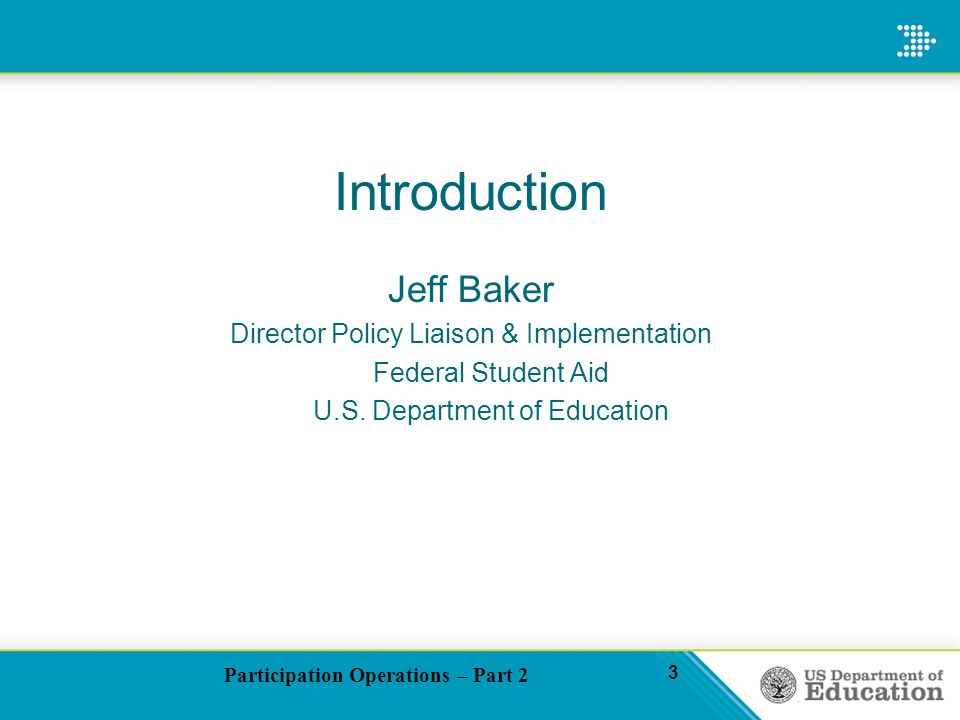 Participation Operations – Part 2 3 Introduction Jeff Baker Director Policy Liaison & Implementation Federal Student Aid U.S.