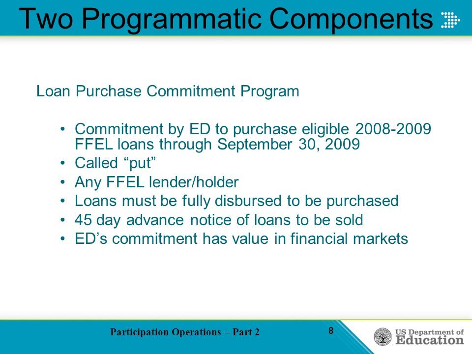 Participation Operations – Part 2 8 Two Programmatic Components Loan Purchase Commitment Program Commitment by ED to purchase eligible 2008-2009 FFEL loans through September 30, 2009 Called put Any FFEL lender/holder Loans must be fully disbursed to be purchased 45 day advance notice of loans to be sold EDs commitment has value in financial markets