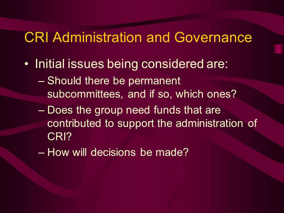 CRI Administration and Governance Initial issues being considered are: –Should there be permanent subcommittees, and if so, which ones.