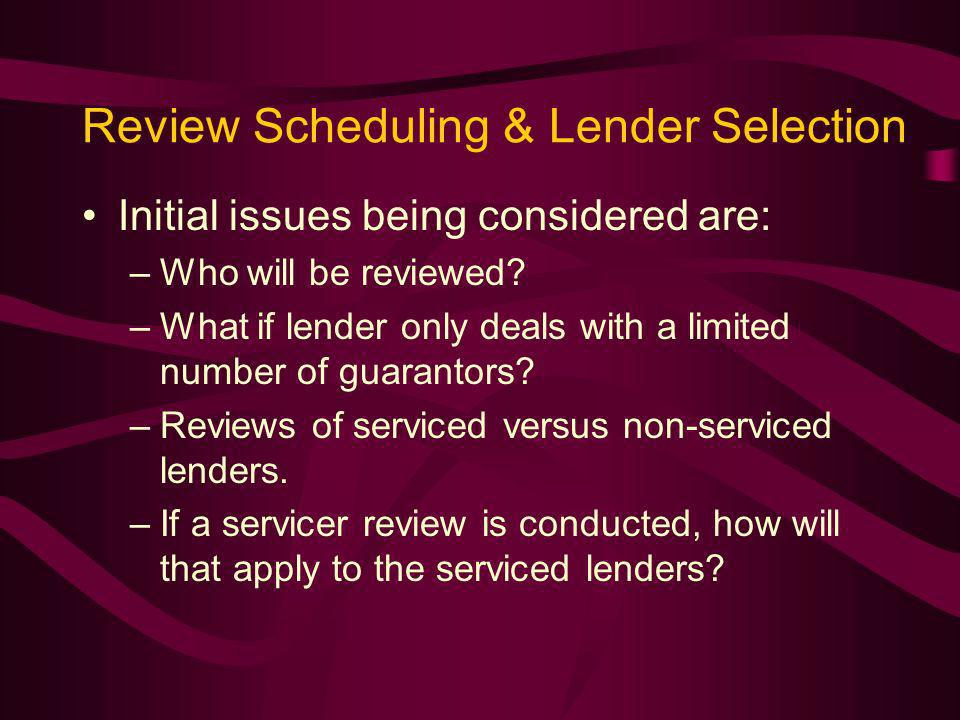 Review Scheduling & Lender Selection Initial issues being considered are: –Who will be reviewed.