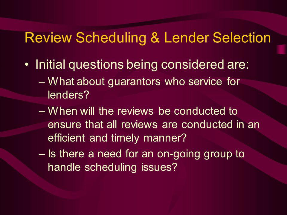Review Scheduling & Lender Selection Initial questions being considered are: –What about guarantors who service for lenders.