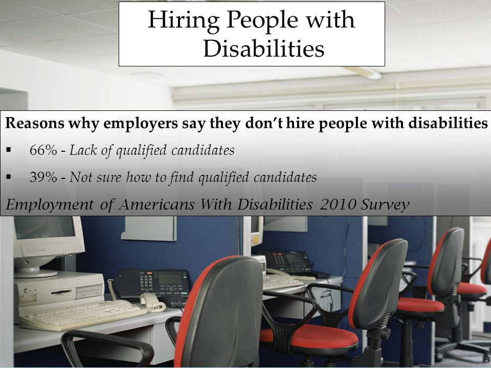 Hiring People with Disabilities Reasons why employers say they dont hire people with disabilities 66% - Lack of qualified candidates 39% - Not sure how to find qualified candidates Employment of Americans With Disabilities 2010 Survey