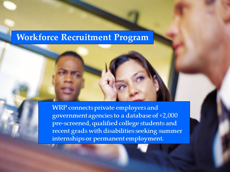 Workforce Recruitment Program WRP connects private employers and government agencies to a database of +2,000 pre-screened, qualified college students and recent grads with disabilities seeking summer internships or permanent employment.
