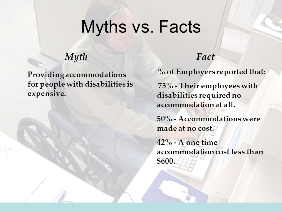 Myths vs. Facts Myth Providing accommodations for people with disabilities is expensive.