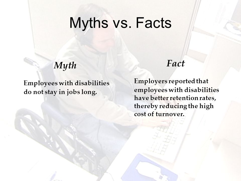 Myths vs. Facts Myth Employees with disabilities do not stay in jobs long.